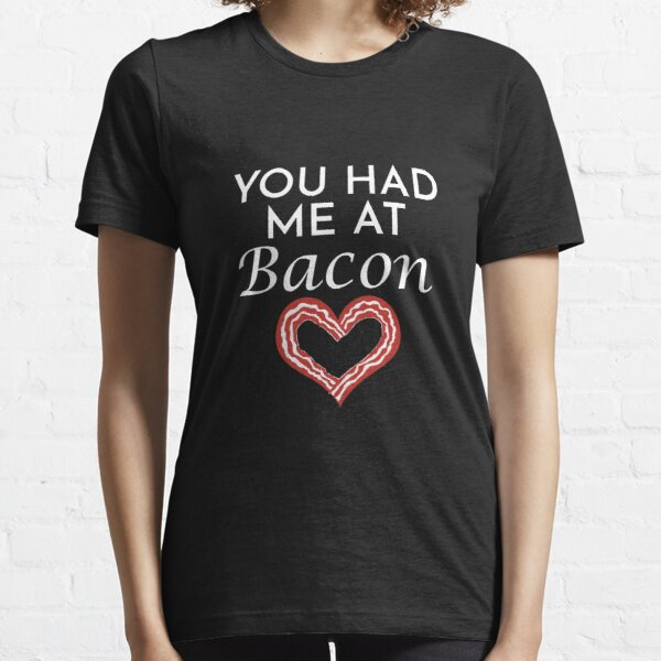 You Had Me At Bacon Essential T-Shirt