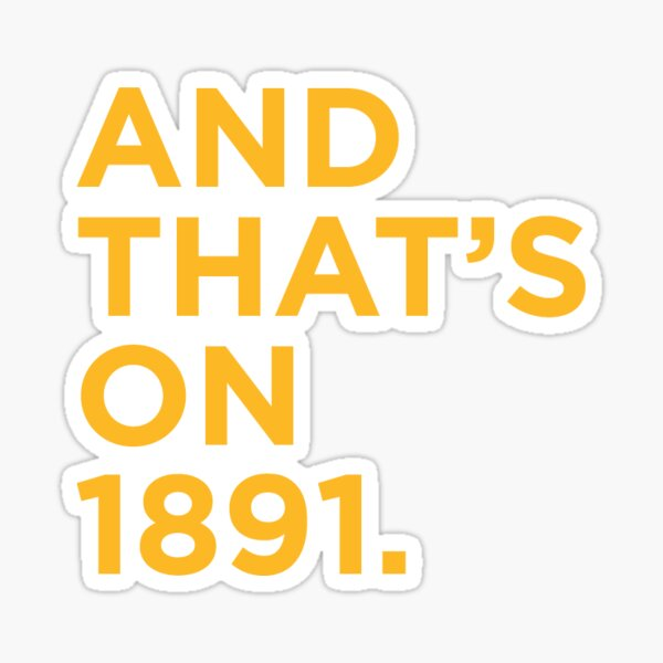 """""""And That's on 1891."""" Gold Sticker"""