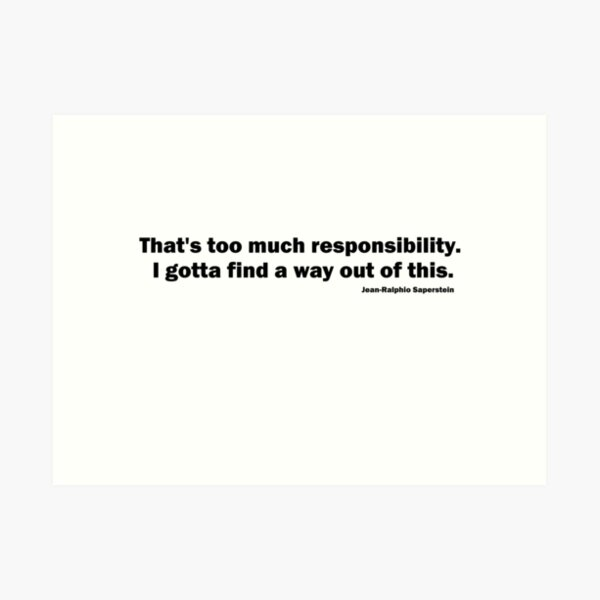 That's too much responsibility. I gotta find a way out of this. Jean-Ralphio Saperstein (BLACK TEXT) Art Print
