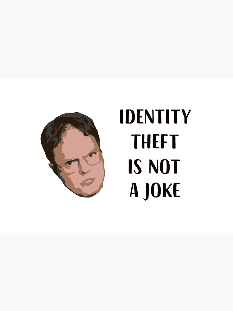 Identity Theft Is Not A Joke, Jim! Millions Of Families Suffer Every Year! Dwight Best Quote From Office by clothorama