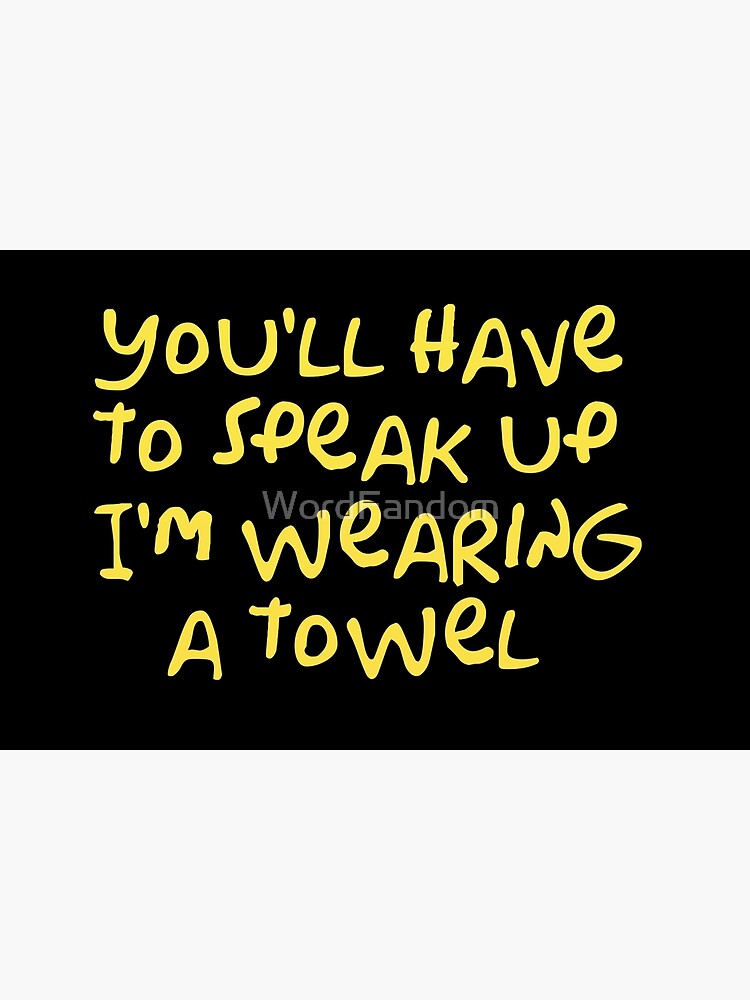 You'll have to speak up I'm wearing a towel by WordFandom