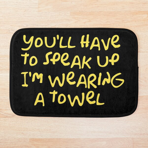 You'll have to speak up I'm wearing a towel Bath Mat