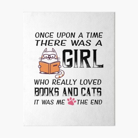 Once upon a time there was a girl who really loved books and cats, it was me the end Art Board Print