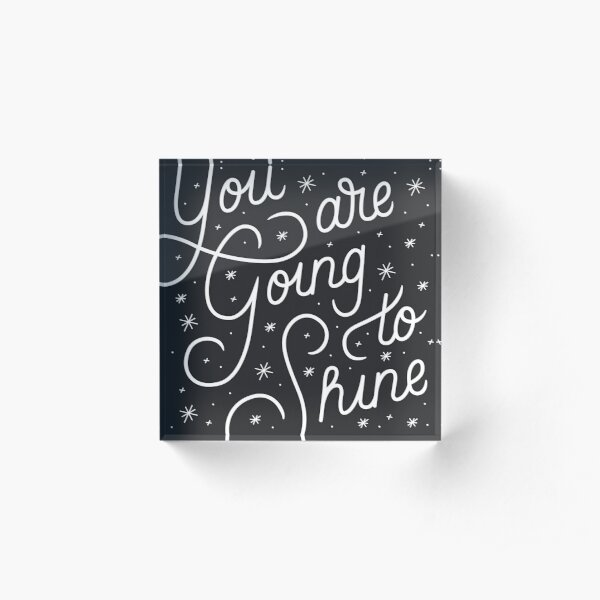 You Are Going To Shine Acrylic Block