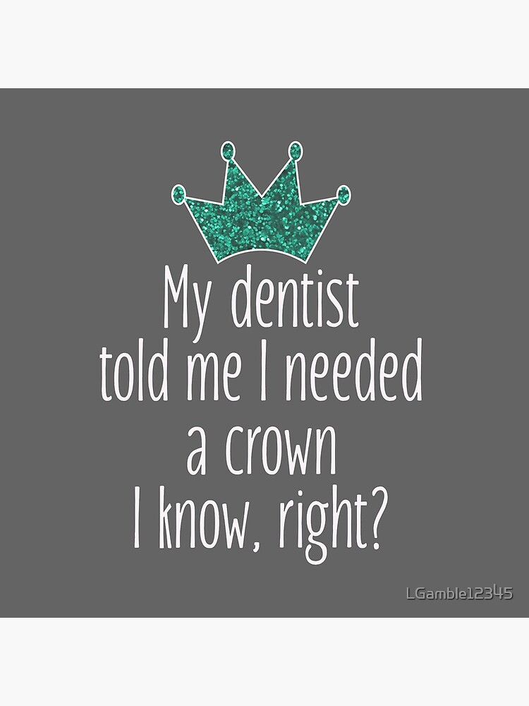 Funny Needed a crown gift for dentists by LGamble12345