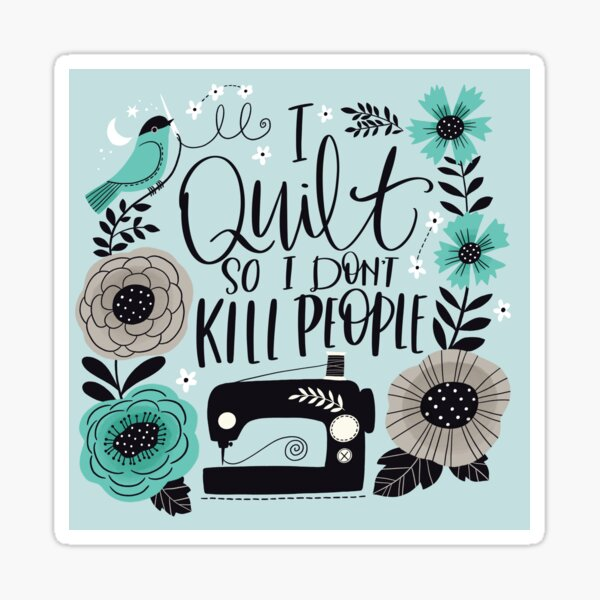I Quilt So I Don't Kill People Sticker