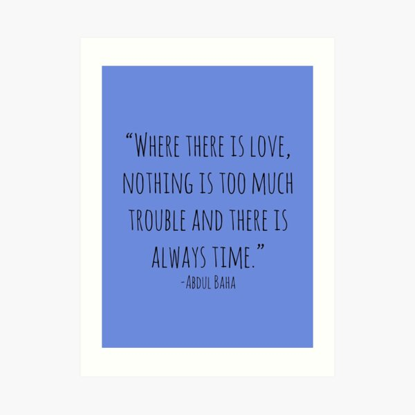 """""""Where there is love, nothing is too much trouble and there is always time."""" -Abdul Baha Art Print"""
