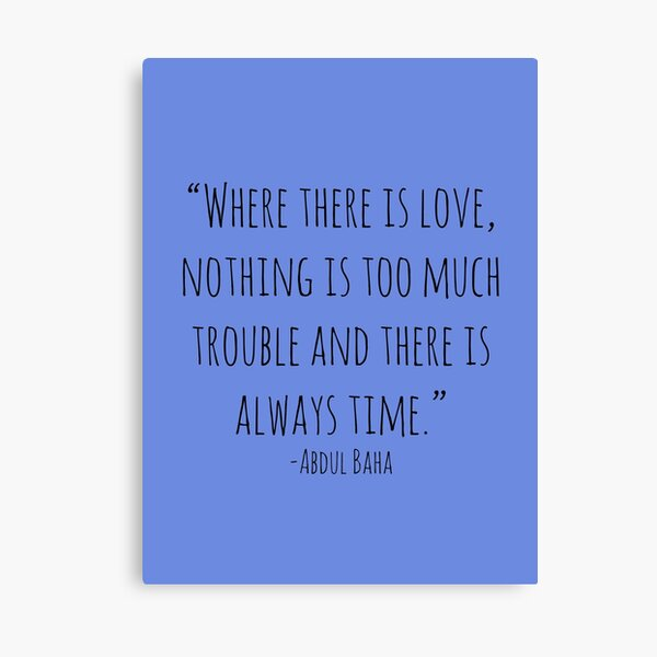 """""""Where there is love, nothing is too much trouble and there is always time."""" -Abdul Baha Canvas Print"""