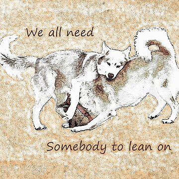 We all need somebody to lean on by HuskyMama