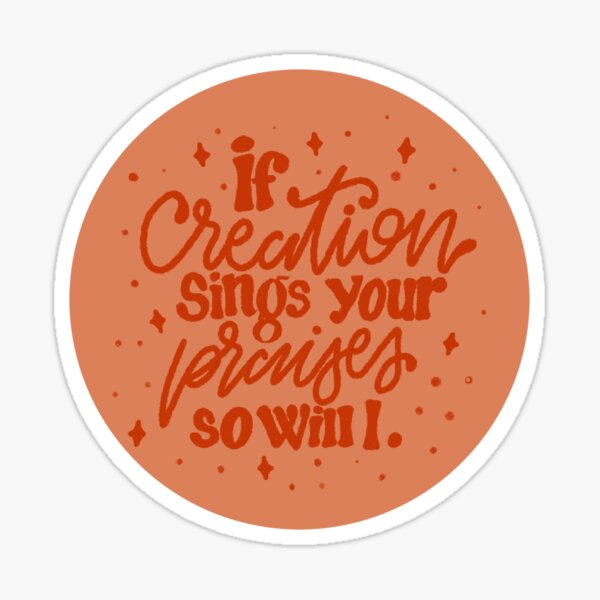 If creation sings your praises so will i.  Sticker