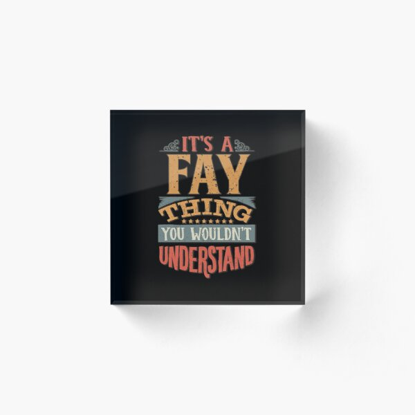 Fay Family Name -  It's A Fay Thing You Wouldn't Understand Acrylic Block