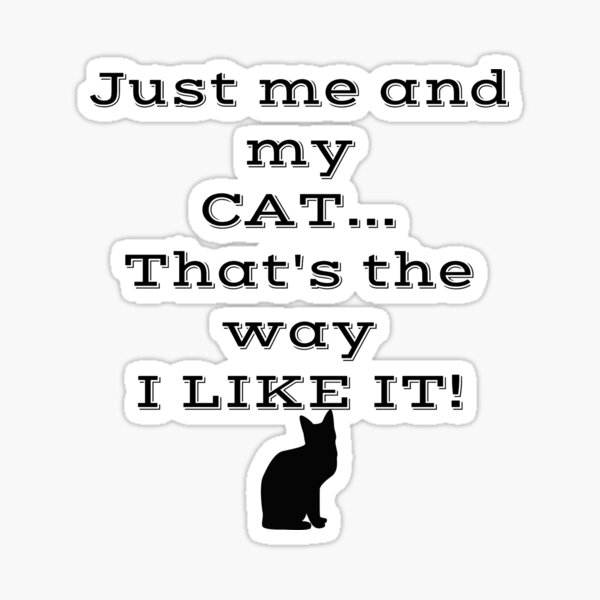 Just Me and My Cat... That's the Way I Like It! Sticker