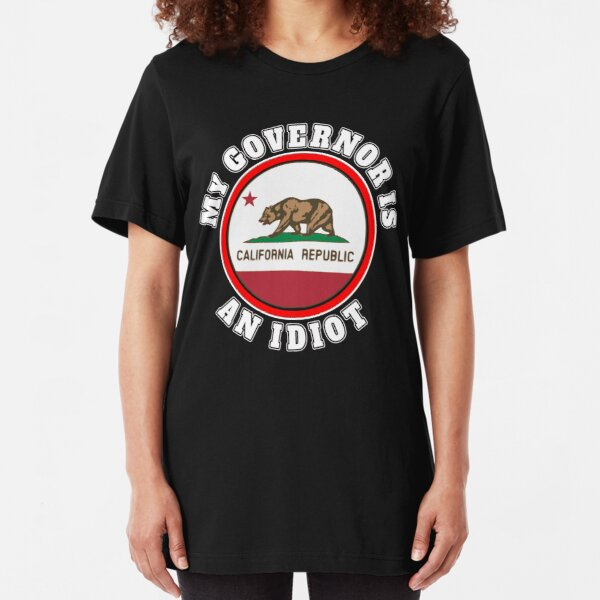 MY GOVERNOR IS AN IDIOT SARCASTIC CALIFORNIA POLITICS GIFT Slim Fit T-Shirt
