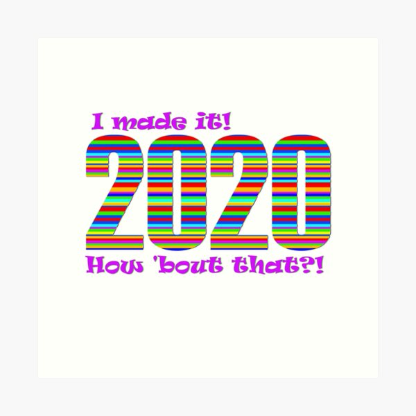 2020 - I made it! How 'bout that?! Art Print