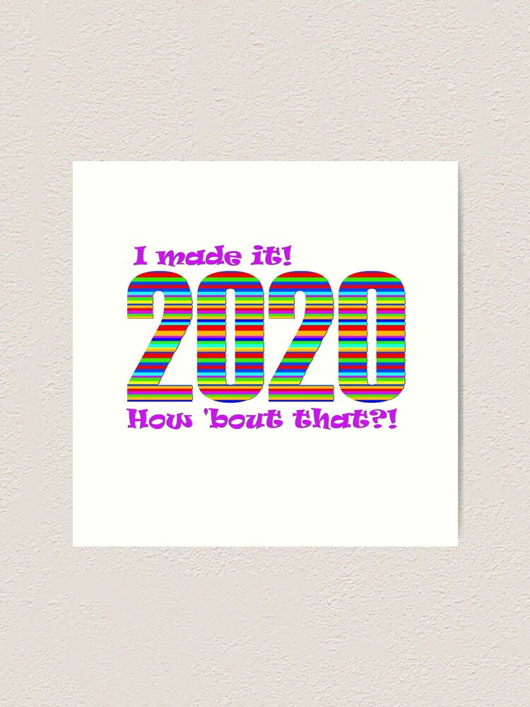 Alternate view of 2020 - I made it! How 'bout that?! Art Print