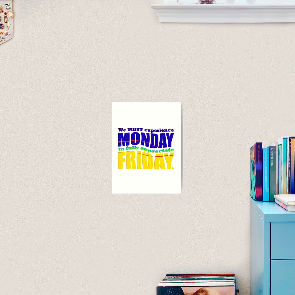 We MUST experience Monday... Art Print
