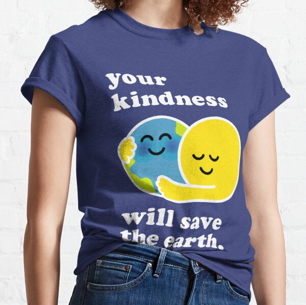your kindness will save the earth Classic T-Shirt