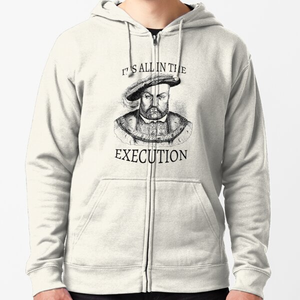 King Henry VIII It's All in the Execution  Zipped Hoodie