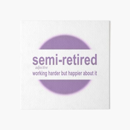 semi-retired: working harder but happier about it Art Board Print