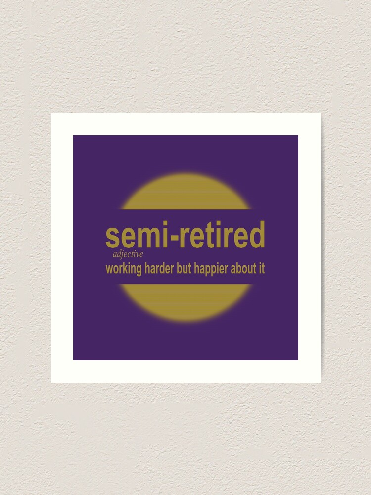 Alternate view of semi-retired: working harder but happier about it Art Print