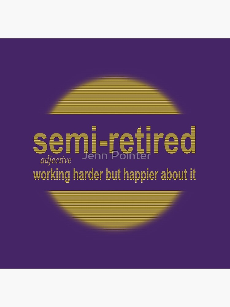 semi-retired: working harder but happier about it by jennspoint