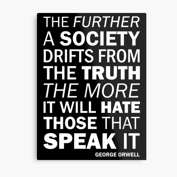 The further a society drifts from the truth, the more it will hate those who speak it. - George Orwell (white) Metal Print