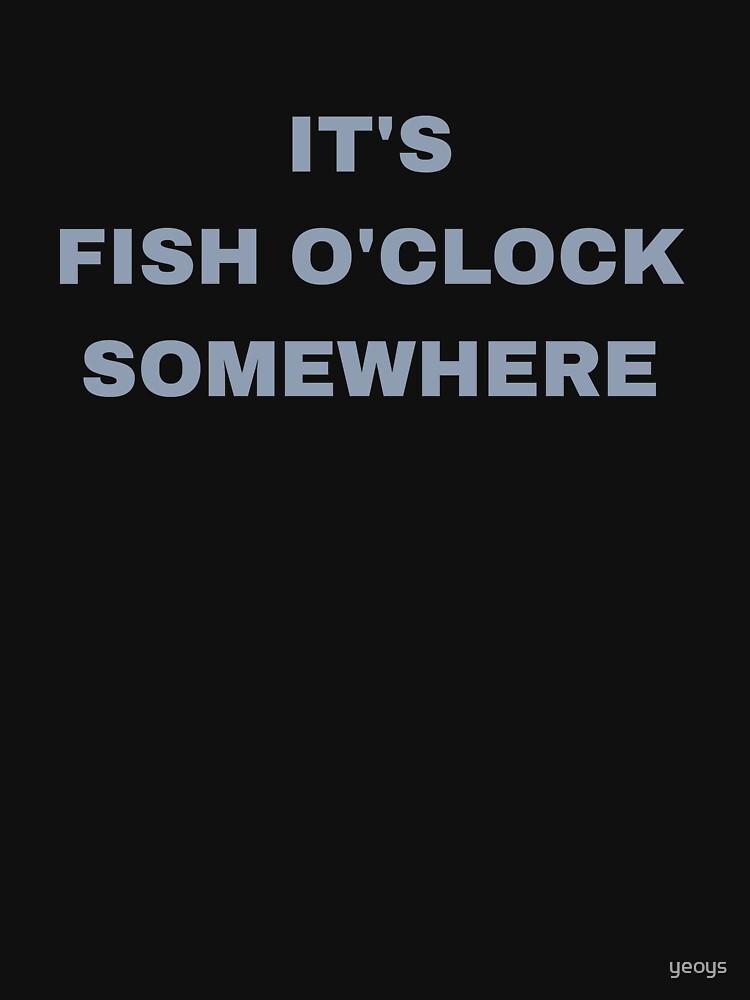 It's Fish O'Clock Somewhere - Funny Fishing by yeoys