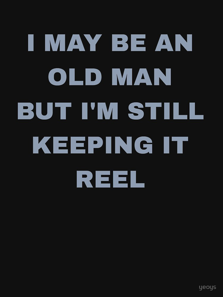 I May Be Old But I'm Still Keeping It Reel - Old Fisherman by yeoys