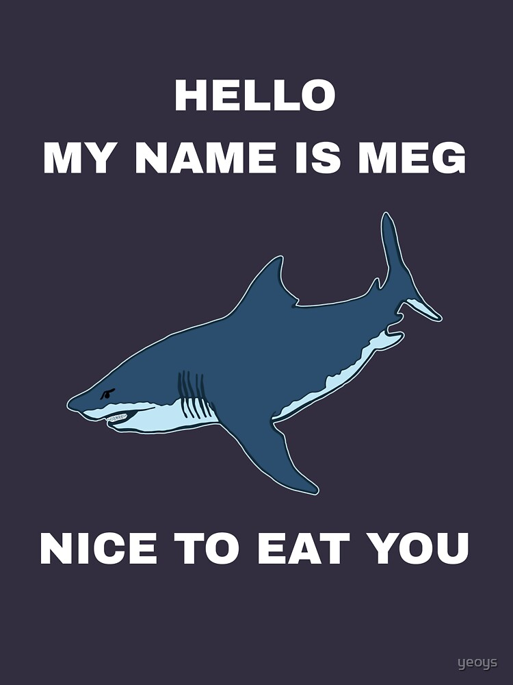 Funny Megalodon Shark - Hello My Name Is Meg Nice To Eat You by yeoys