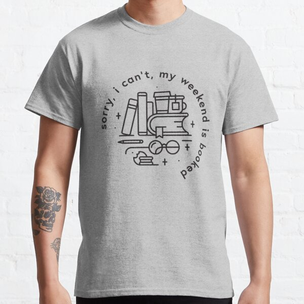 Sorry, I can't, my weekend is booked Classic T-Shirt