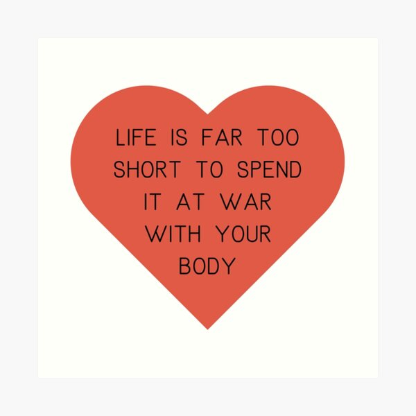 Life's too short to spend it at war with your body.  Art Print