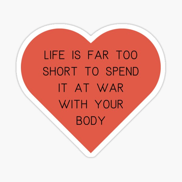Life's too short to spend it at war with your body.  Sticker