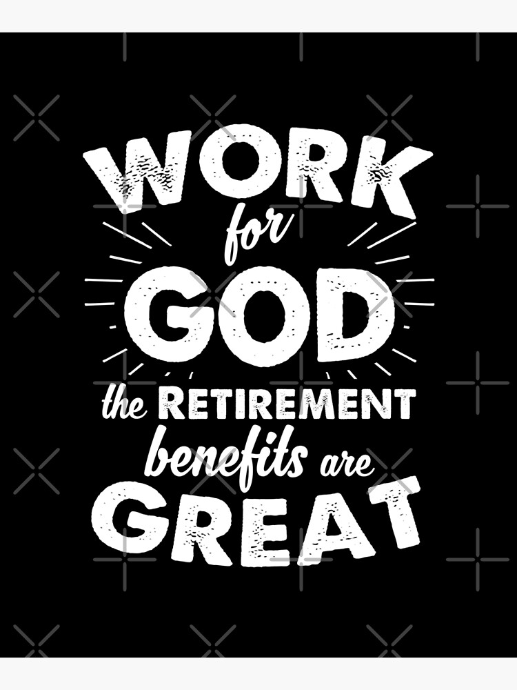 Work for God the Retirement benefits are great by ip7s