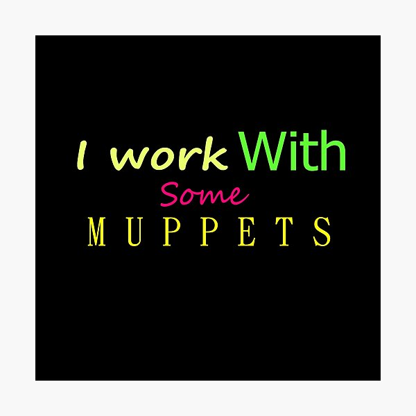 I work With Some Muppets Photographic Print