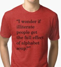 """""""I wonder if illiterate people get the full effect of alphabet soup?'"""" 1 Tri-blend T-Shirt"""
