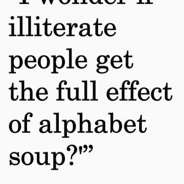 """I wonder if illiterate people get the full effect of alphabet soup?'"" 1 by nicksala"
