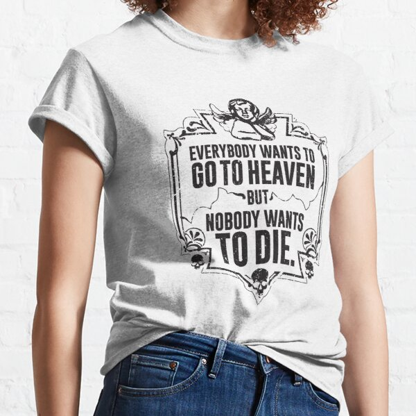 Everybody Wants To Go To Heaven But Nobody Wants To Die Funny Gift (On White) Classic T-Shirt