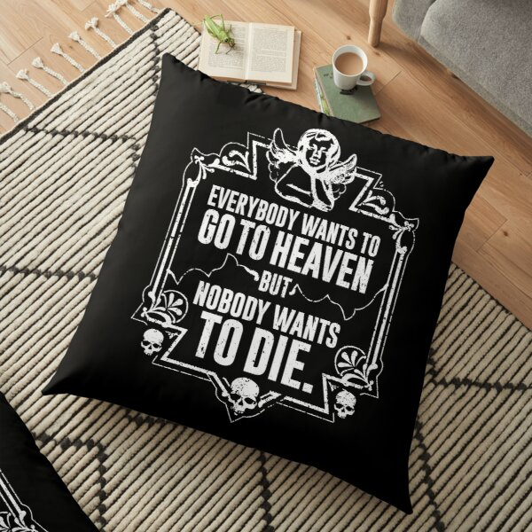 Everybody Wants To Go To Heaven But Nobody Wants To Die (Black) Floor Pillow