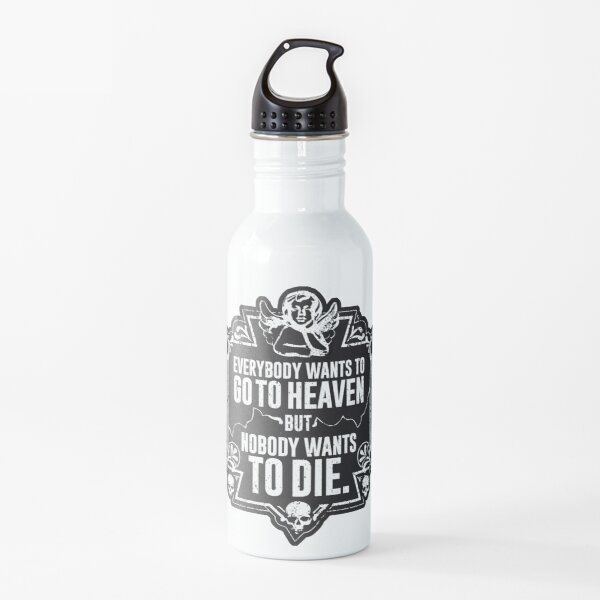 Everybody Wants To Go To Heaven But Nobody Wants To Die Funny Gift (On Black) Water Bottle