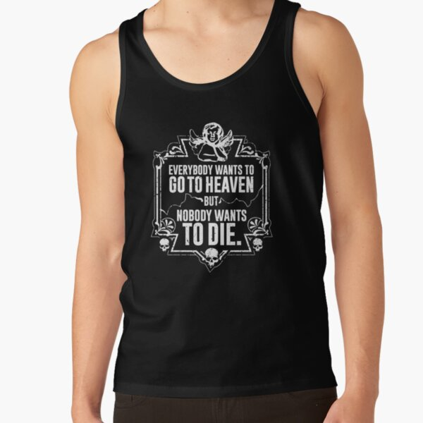 Everybody Wants To Go To Heaven But Nobody Wants To Die Funny Gift (On Black) Tank Top