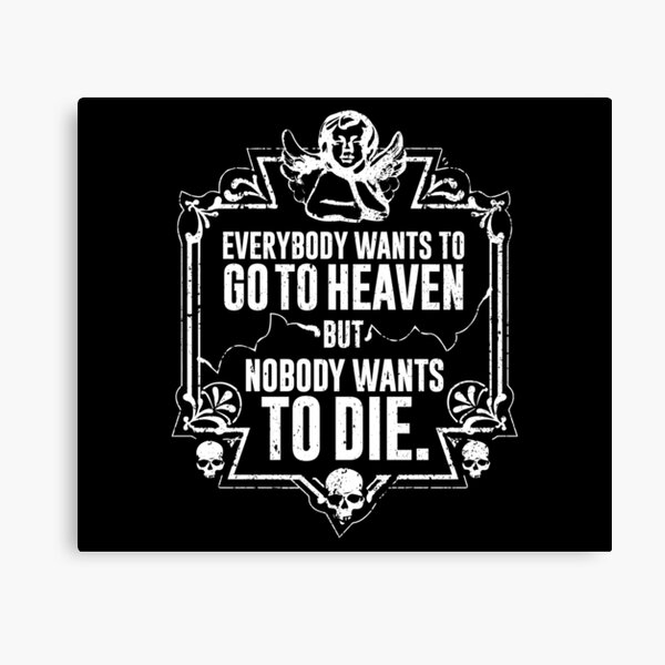 Everybody Wants To Go To Heaven But Nobody Wants To Die Funny Gift (On Black) Canvas Print