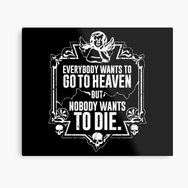 Everybody Wants To Go To Heaven But Nobody Wants To Die Funny Gift (On Black) Metal Print