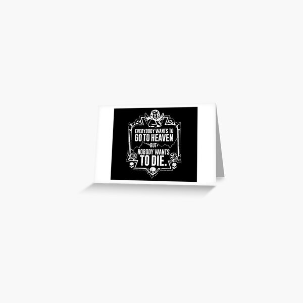 Everybody Wants To Go To Heaven But Nobody Wants To Die (Black) Greeting Card
