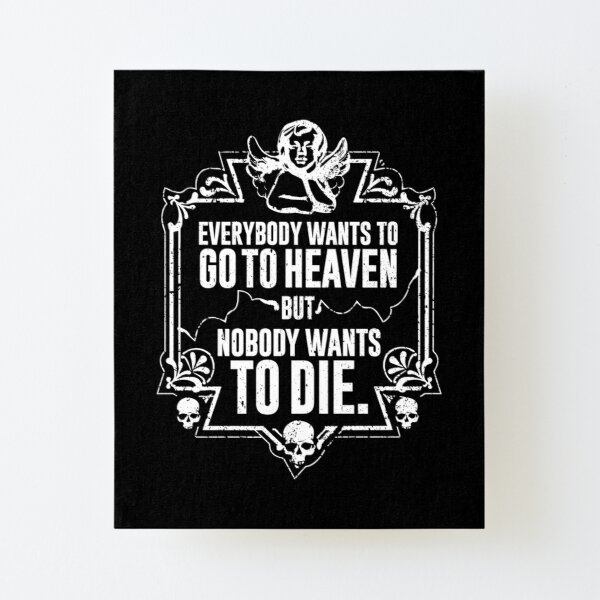 Everybody Wants To Go To Heaven But Nobody Wants To Die Funny Gift (On Black) Canvas Mounted Print