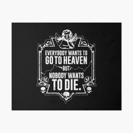 Everybody Wants To Go To Heaven But Nobody Wants To Die Funny Gift (On Black) Art Board Print