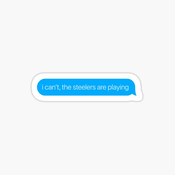 i can't the steelers are playing Sticker