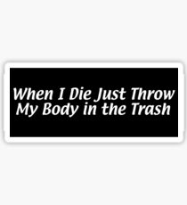 When I Die Just Throw My Body in the Trash Sticker