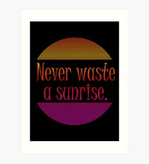 Never waste a sunrise. Art Print