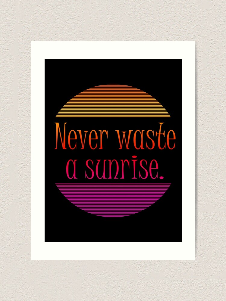 Alternate view of Never waste a sunrise. Art Print