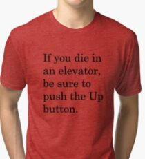 If you die in an elevator, be sure to push the Up button. 1 Tri-blend T-Shirt